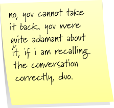 no, you cannot take it back. you were quite adamant about it, if i recalling the conversation correctly, duo.