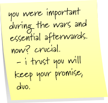 you were important during the wars and essential afterwards. now? crucial. - i trust you will keep your promise, duo.