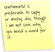 sentimental is preferable to sappy or mushy, duo, though i am not sure why you need a word for it.