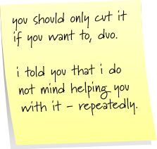 you should only cut it if you want to, duo. i told you that i do not mind helping you with it - repeatedly.