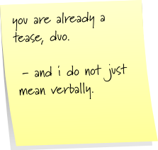 you are already a tease, duo.  - and i do not just mean verbally.