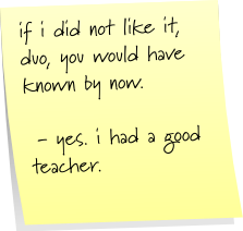 if i did not like, duo, you would have known by now.  - yes, i had a good teacher.