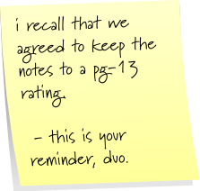 i recall that we agreed to keep the notes to a pg-13 rating.  - this is your reminder, duo.