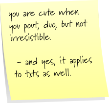 you are cute when you pout, duo, but not irresistible.  - and yes, it applies to txts as well.