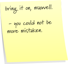 bring it on, maxwell.  - you could not be more mistaken.