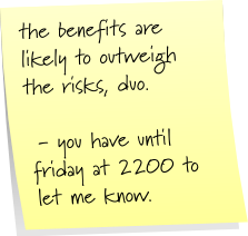 the benefits are likely to outweigh the risks, duo.  - you have until friday at 2200 to let me know.
