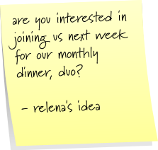 are you interested in joining us next week for out monthly dinner, duo?  - relena's idea.