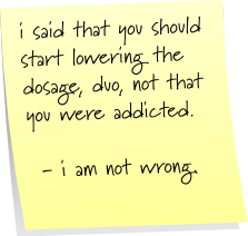 i said that you should start lowering the dosage, duo, not that you were addicted. - i am not wrong.