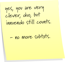 yes, you are very clever, duo, but innuendo still counts.  - no more subtxts.