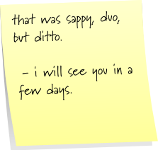 that was sappy, duo, but ditto.  - i will see you in a few days.