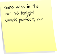 some wine in the hot tube tonight sounds perfect, duo.
