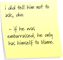 i did tell him not to ask, duo.  - if he was embarrassed, he only has himself to blame.