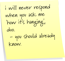 i will never respond when you ask me 'how it's hanging', duo.  - you should already know.