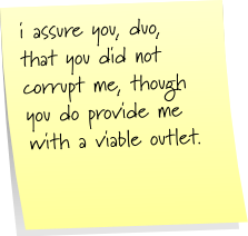 i assure you, duo, that you did not corrupt me, though you do provide me with a viable outlet.