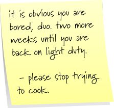 it is obvious that you are bored, duo. two more weeks until you are back on light duty. - please stop trying to cook.