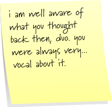 i am well aware of what you thought back then, duo. you were always very... vocal about it.