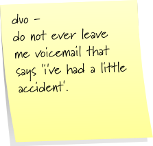 duo - do not ever leave me a voicemail that says 'i've had a little accident'.