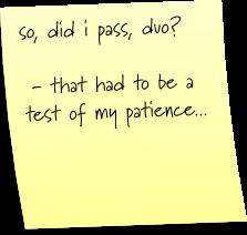 so did i pass, duo?  - that had to be a test of my patience...