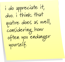 i do appreciate it, duo. i think quatre does as well, considering how often you endanger yourself.
