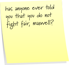 has anyone ever told you that you do not fight fair, maxwell?