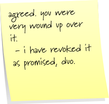 agreed. you were very wound up over it.  - i have revoked it as promised, duo.