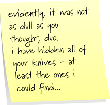 evidently, it was not as dull as you thought, duo. i have hidden all of your knives - at least the ones i could find...