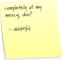 completely at my mercy, duo?  - doubtful.