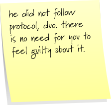 he did not follow protocol, duo. there is no need for you to feel guilty about it.
