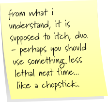 from what i understand, it is supposed to itch, duo - perhaps you should use something less lethal next time... like a chopstick