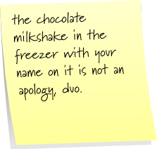 the chocolate milkshake in the freezer with you name on it is no an apology, duo.