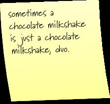 sometimes a chocolate milkshake is just a chocolate milkshake, duo.