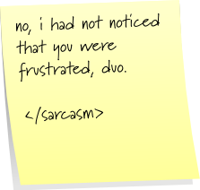 no, i had not noticed that you were frustrated, duo. /end scarcasm