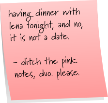 having dinner with lena tonight, and no, it is not a date. - ditch the pink notes, duo. please.