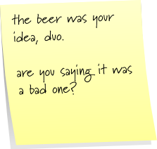 the beer was your idea, duo. are you saying it was a bad one?