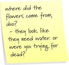 where did the flowers come from, duo? - they look like they need water. or were you trying for dead?