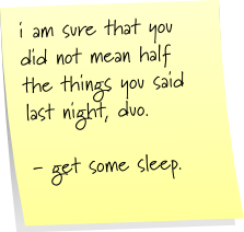 i am sure that you did not mean half the things you said last night, duo. - get some sleep.