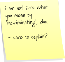 i am not sure what you mean by 'incriminating', duo. - care to explain?