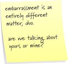embarrassment is entirely different matter, duo  are we talking about yours or mine?