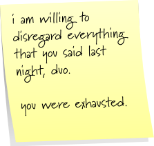 i am willing to disregard everything that you said last night, duo.  you were exhausted.