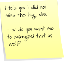 i told you i did not mind the hug, duo. - or do you want me to disregard that as well?