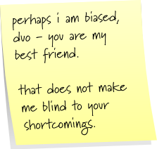 perhaps i am biased, duo - you are my best friend.  that does not make me blind to your shortcomings.
