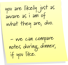 you are likely just as aware as i am of what they are, duo. - we can compare notes during dinner, if you like.