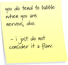 you do tend to babble when you are nervous, duo. - i just do not consider it a flaw.