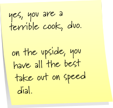 yes, you are a terrible cook, duo.  on the upside, you have all the best take out on speed dial.