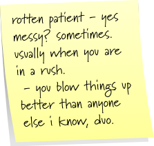 rotten patient - yes  messy? sometimes. usually when you are in a rush. - you blow things up better than anyone else i know, duo.