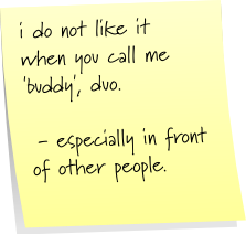 i do not like it when you call me 'buddy', duo - especially in front of other people.