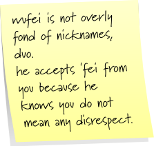 wufei is not overly fond of nicknames, duo. he accept 'fei from you because he knows you do not mean any disrespect.