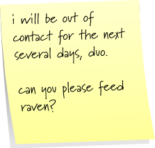 i will be out of contact for the next several days, duo.  can you please feed raven?