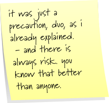 it was just a precaution, duo, as i already explained. - and there is always risk. you know that better than anyone.