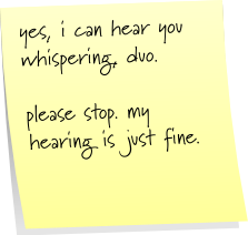yes, i can hear you whispering, duo. please stop. my hearing is just fine.